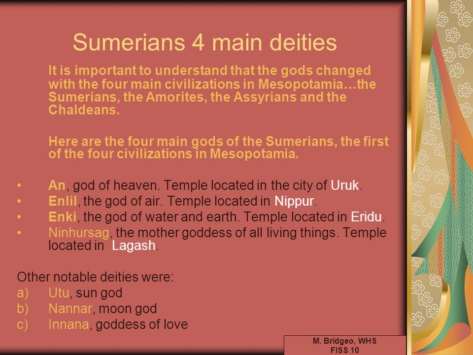 Sumerians 4 main deities It is important to understand that the gods changed with the four main civilizations in Mesopotamia…the Sumerians, the Amorit