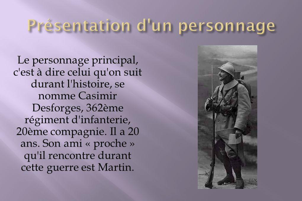 Le personnage principal, c'est à dire celui qu'on suit durant l'histoire, se nomme Casimir Desforges, 362ème régiment d'infanterie, 20ème compagnie. I