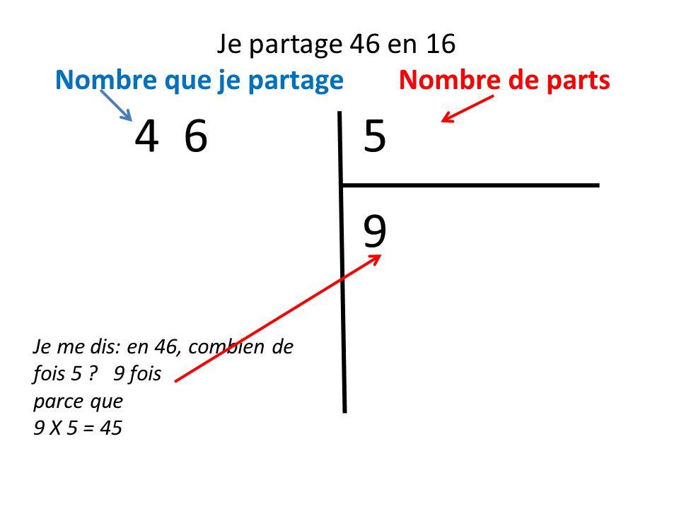 Je partage 46 en 16 Nombre que je partage Nombre de parts 54 6 Je me dis: en 46, combien de fois 5 ? 9 fois parce que 9 X 5 = 45 9