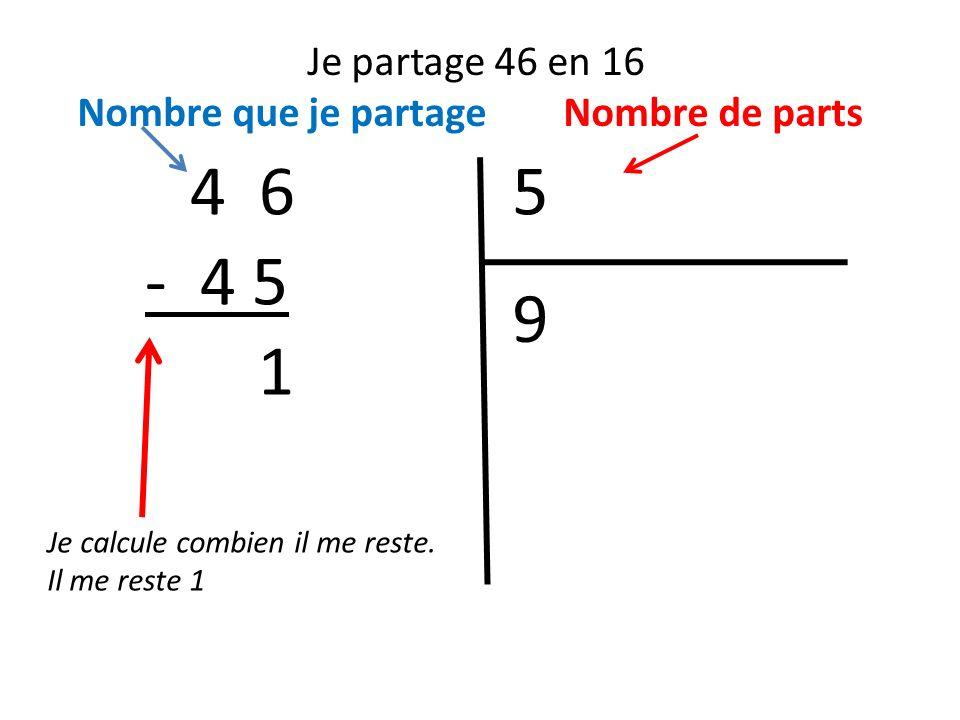 Je partage 46 en 16 Nombre que je partage Nombre de parts 54 6 Je calcule combien il me reste. Il me reste 1 9 - 4 5 1