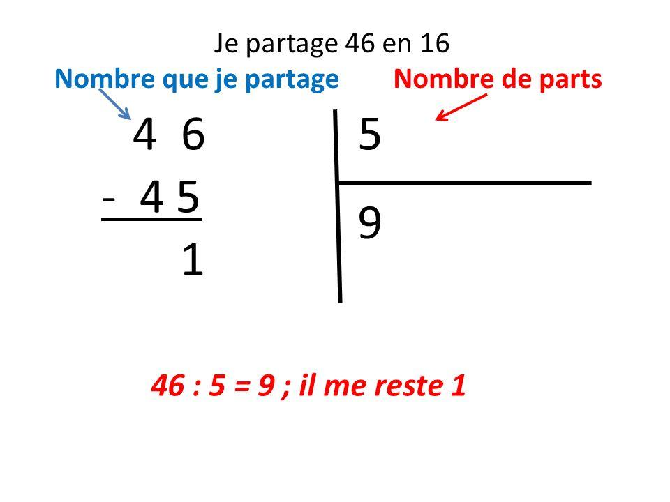Je partage 46 en 16 Nombre que je partage Nombre de parts 54 6 46 : 5 = 9 ; il me reste 1 9 - 4 5 1
