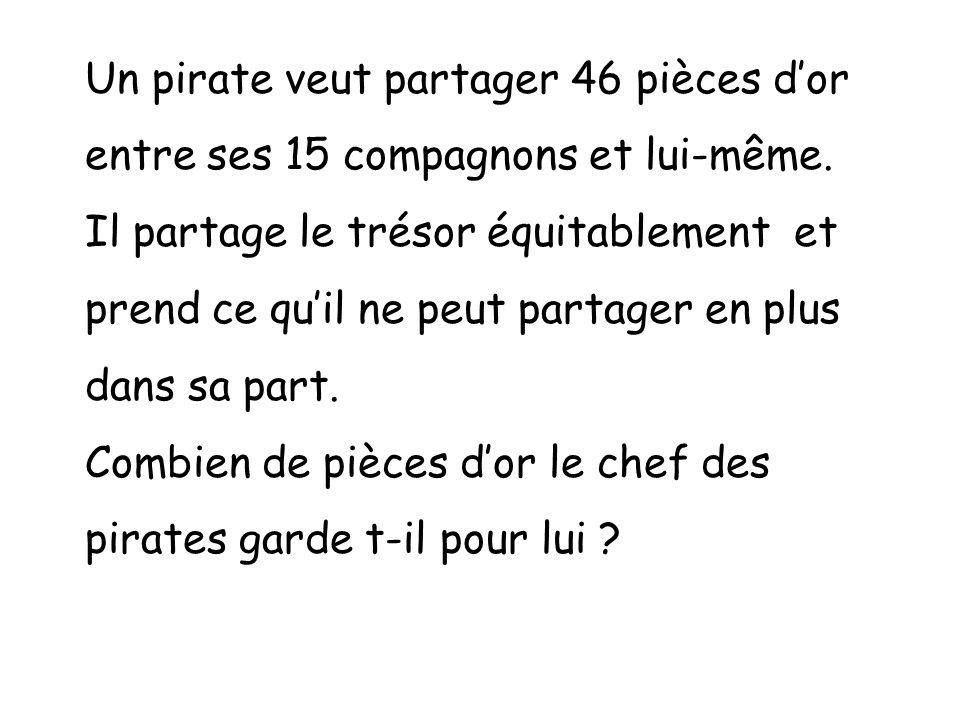 Un pirate veut partager 46 pièces dor entre ses 15 compagnons et lui-même. Il partage le trésor équitablement et prend ce quil ne peut partager en plu