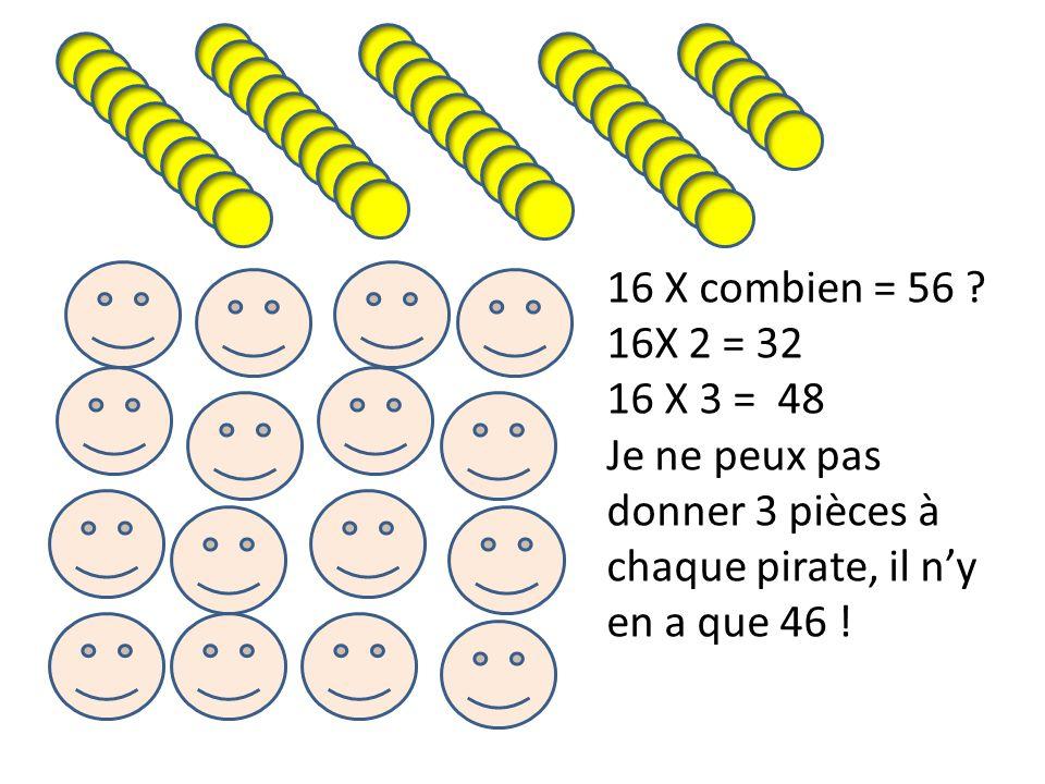 16 X combien = 56 ? 16X 2 = 32 16 X 3 = 48 Je ne peux pas donner 3 pièces à chaque pirate, il ny en a que 46 !