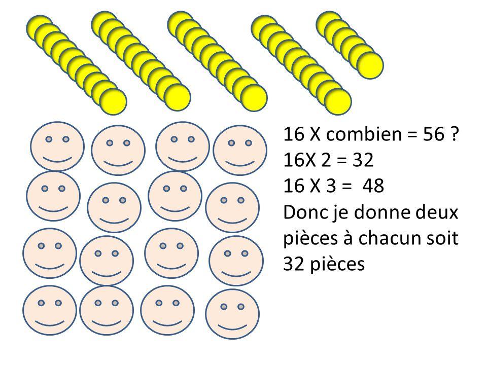 16 X combien = 56 ? 16X 2 = 32 16 X 3 = 48 Donc je donne deux pièces à chacun soit 32 pièces