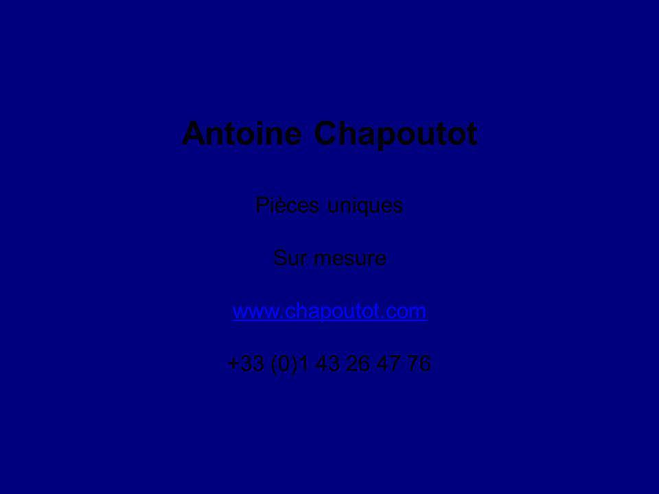 Antoine Chapoutot Pièces uniques Sur mesure www.chapoutot.com +33 (0)1 43 26 47 76