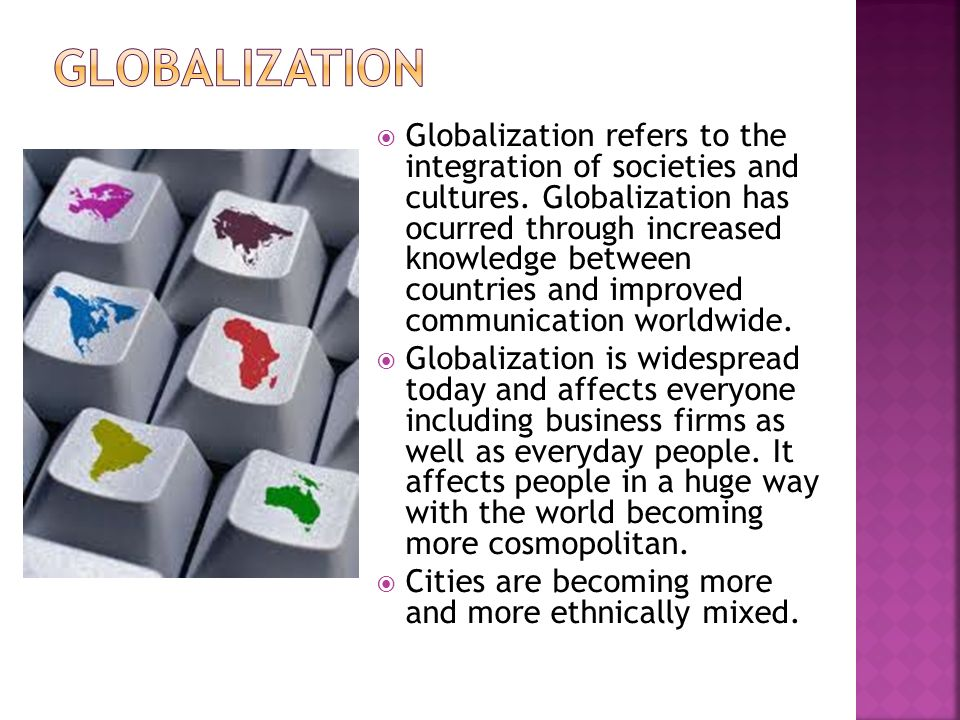 Globalization refers to the integration of societies and cultures.