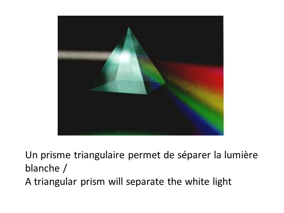 Un prisme triangulaire permet de séparer la lumière blanche / A triangular prism will separate the white light