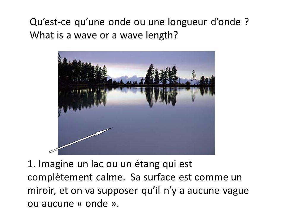 Quest-ce quune onde ou une longueur donde ? What is a wave or a wave length? 1. Imagine un lac ou un étang qui est complètement calme. Sa surface est