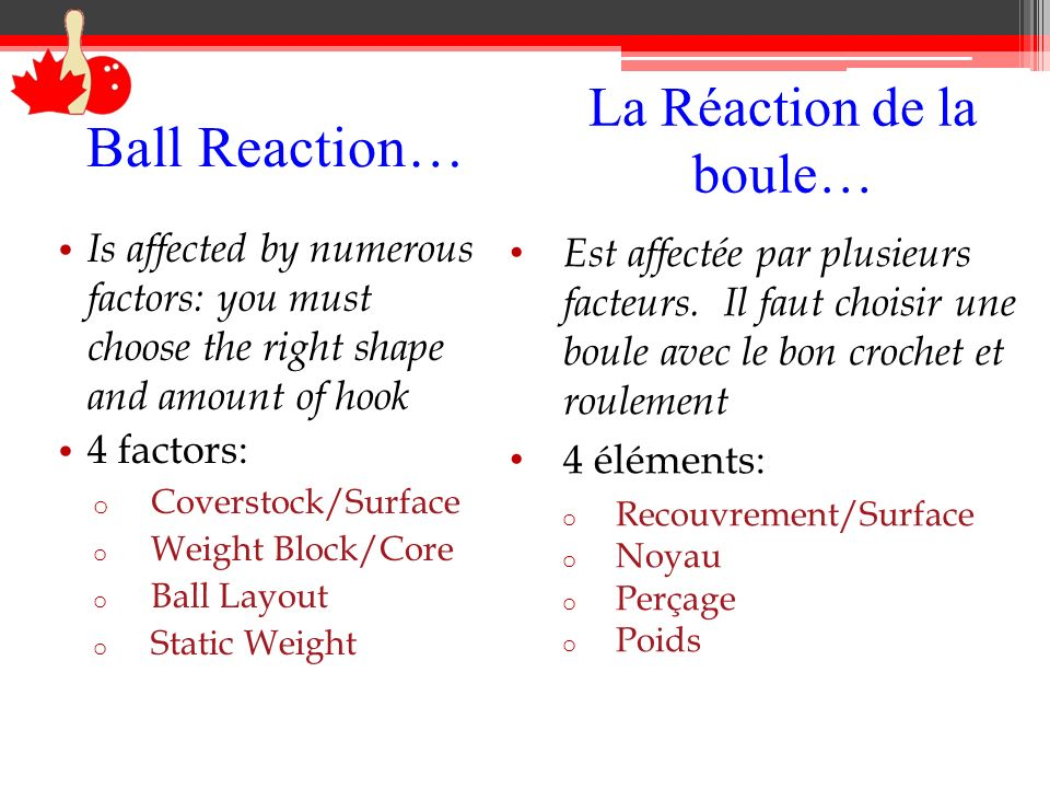 Ball Reaction… Is affected by numerous factors: you must choose the right shape and amount of hook 4 factors: o Coverstock/Surface o Weight Block/Core