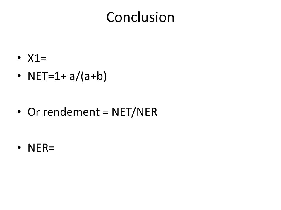 Conclusion X1= NET=1+ a/(a+b) Or rendement = NET/NER NER=