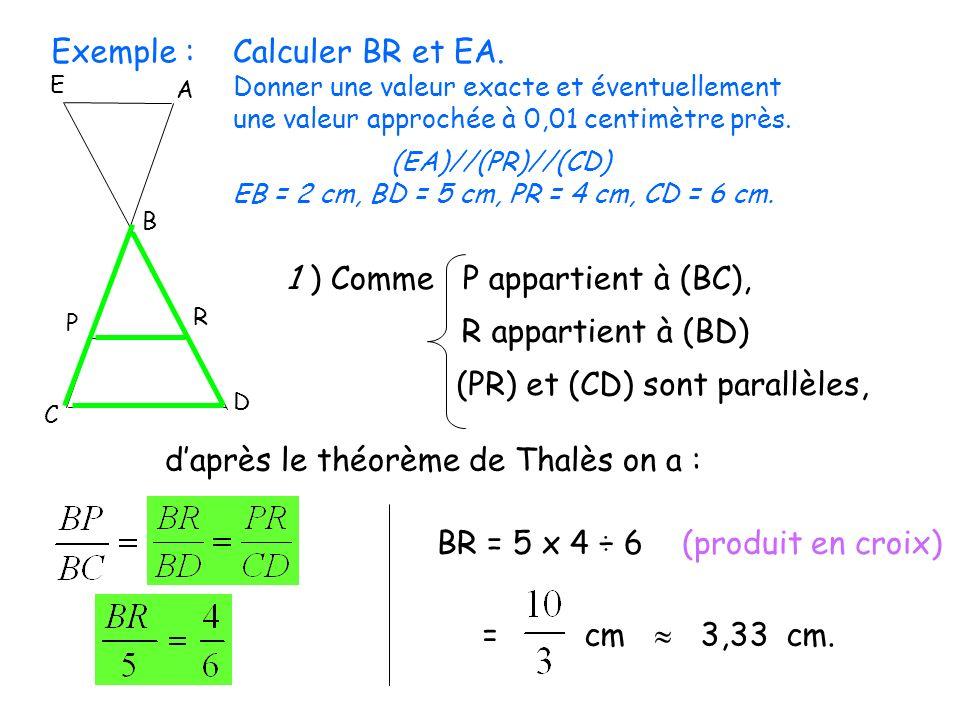 Exemple :Calculer BR et EA. Donner une valeur exacte et éventuellement une valeur approchée à 0,01 centimètre près. E D C P R B A (EA)//(PR)//(CD) EB
