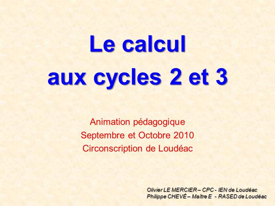 Le calcul aux cycles 2 et 3 Animation pédagogique Septembre et Octobre 2010 Circonscription de Loudéac Olivier LE MERCIER – CPC - IEN de Loudéac Philippe CHEVÉ – Maître E - RASED de Loudéac