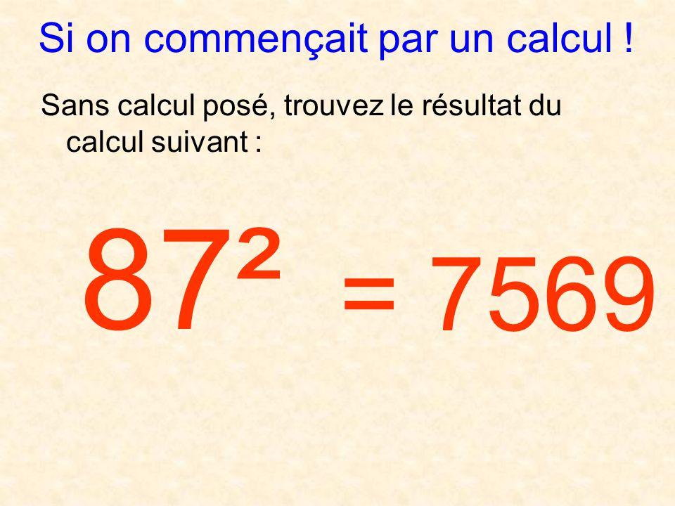 Si on commençait par un calcul ! Sans calcul posé, trouvez le résultat du calcul suivant : 87² = 7569