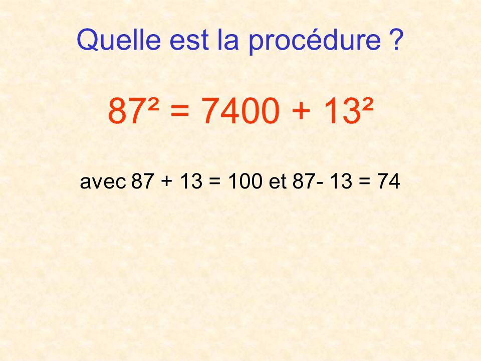 Quelle est la procédure ? 87² = 7400 + 13² avec 87 + 13 = 100 et 87- 13 = 74