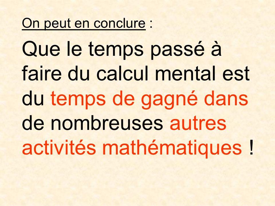 On peut en conclure : Que le temps passé à faire du calcul mental est du temps de gagné dans de nombreuses autres activités mathématiques !