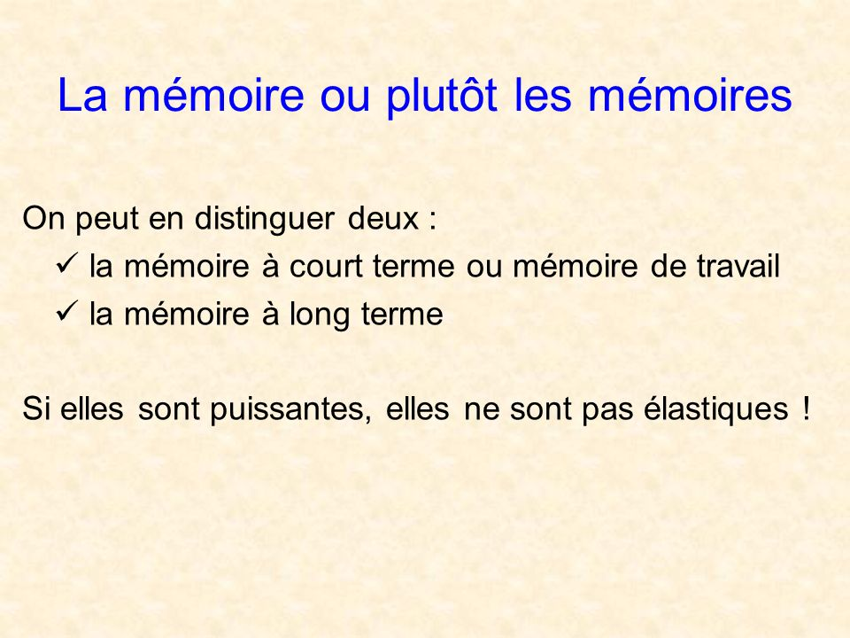 La mémoire ou plutôt les mémoires On peut en distinguer deux : la mémoire à court terme ou mémoire de travail la mémoire à long terme Si elles sont puissantes, elles ne sont pas élastiques !