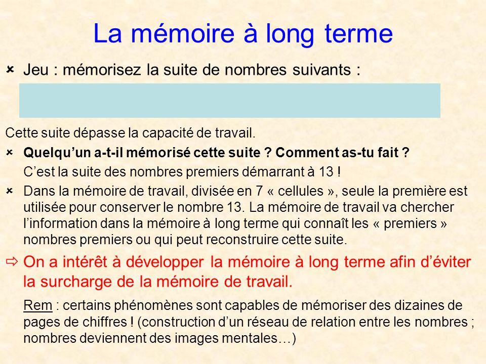 La mémoire à long terme Jeu : mémorisez la suite de nombres suivants : 13 17 19 23 29 31 37 41 43 Cette suite dépasse la capacité de travail. Quelquun