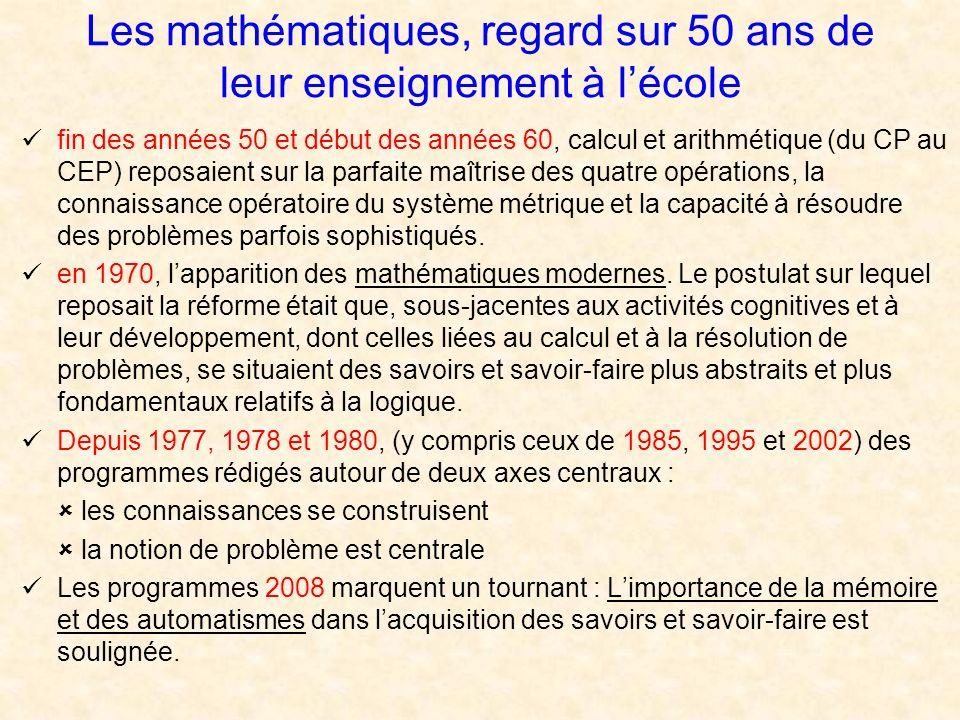 Les mathématiques, regard sur 50 ans de leur enseignement à lécole fin des années 50 et début des années 60, calcul et arithmétique (du CP au CEP) reposaient sur la parfaite maîtrise des quatre opérations, la connaissance opératoire du système métrique et la capacité à résoudre des problèmes parfois sophistiqués.