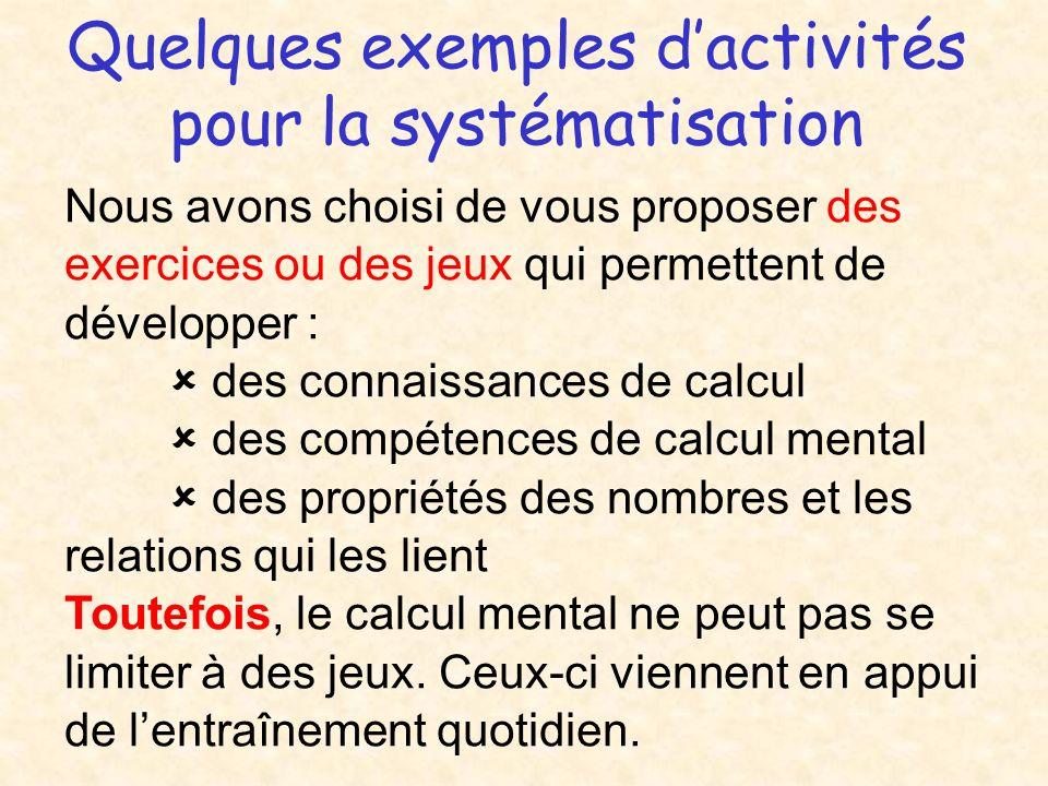 Quelques exemples dactivités pour la systématisation Nous avons choisi de vous proposer des exercices ou des jeux qui permettent de développer : des connaissances de calcul des compétences de calcul mental des propriétés des nombres et les relations qui les lient Toutefois, le calcul mental ne peut pas se limiter à des jeux.