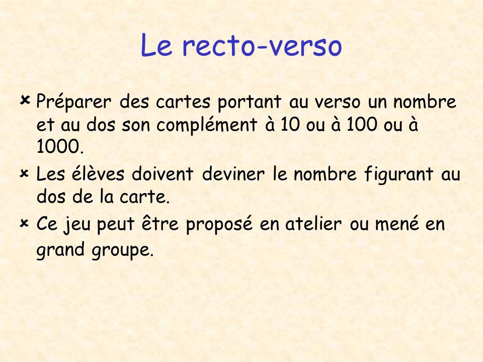 Le recto-verso Préparer des cartes portant au verso un nombre et au dos son complément à 10 ou à 100 ou à 1000. Les élèves doivent deviner le nombre f