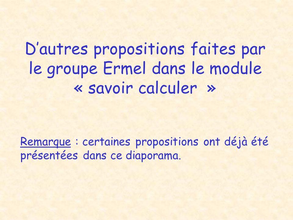 Dautres propositions faites par le groupe Ermel dans le module « savoir calculer » Remarque : certaines propositions ont déjà été présentées dans ce diaporama.