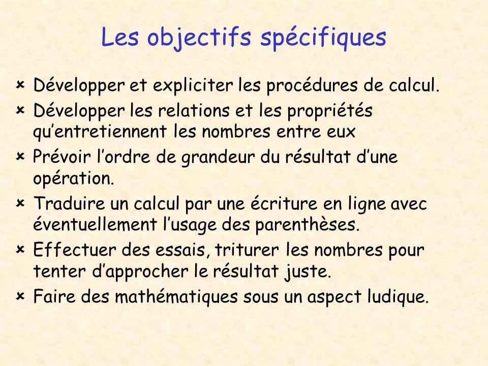 Les objectifs spécifiques Développer et expliciter les procédures de calcul. Développer les relations et les propriétés quentretiennent les nombres en