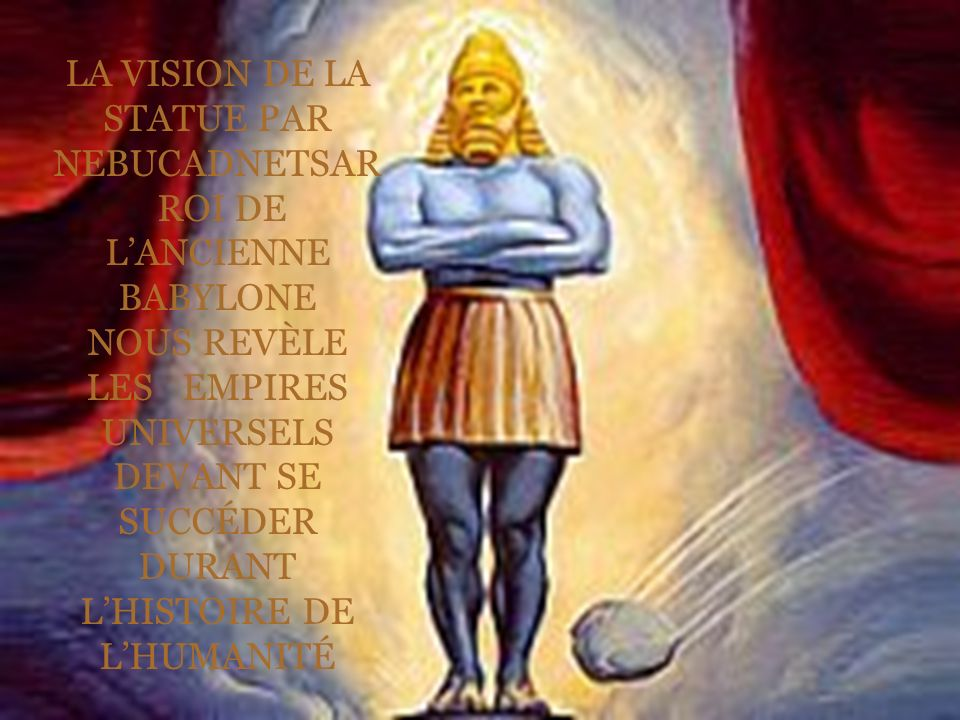LA VISION DE LA STATUE PAR NEBUCADNETSAR ROI DE LANCIENNE BABYLONE NOUS REVÈLE LES EMPIRES UNIVERSELS DEVANT SE SUCCÉDER DURANT LHISTOIRE DE LHUMANITÉ