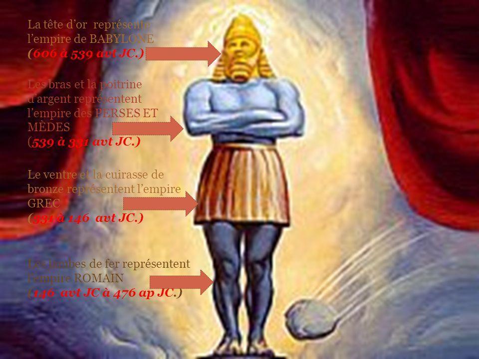 La tête dor représente lempire de BABYLONE (606 à 539 avt JC.) Les bras et la poitrine dargent représentent lempire des PERSES ET MÈDES (539 à 331 avt