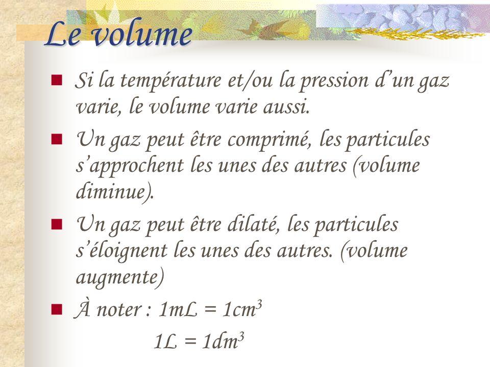 Le volume Si la température et/ou la pression dun gaz varie, le volume varie aussi. Un gaz peut être comprimé, les particules sapprochent les unes des