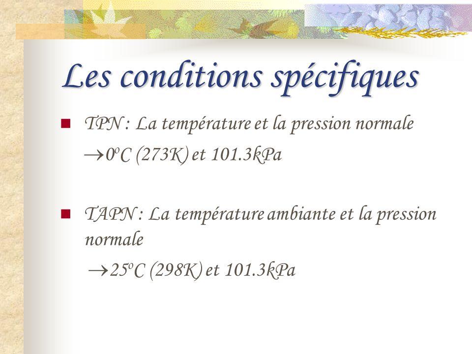 Les conditions spécifiques TPN : La température et la pression normale 0 o C (273K) et 101.3kPa TAPN : La température ambiante et la pression normale