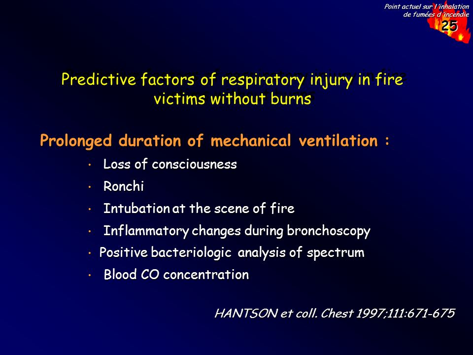 25 Point actuel sur l inhalation de fumées d incendie Predictive factors of respiratory injury in fire victims without burns Prolonged duration of mechanical ventilation : Loss of consciousness Loss of consciousness Ronchi Ronchi Intubation at the scene of fire Intubation at the scene of fire Inflammatory changes during bronchoscopy Inflammatory changes during bronchoscopy Positive bacteriologic analysis of spectrum Positive bacteriologic analysis of spectrum Blood CO concentration Blood CO concentration HANTSON et coll.