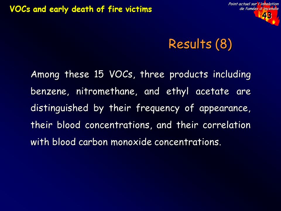 43 Point actuel sur l inhalation de fumées d incendie Results (8) VOCs and early death of fire victims Among these 15 VOCs, three products including benzene, nitromethane, and ethyl acetate are distinguished by their frequency of appearance, their blood concentrations, and their correlation with blood carbon monoxide concentrations.