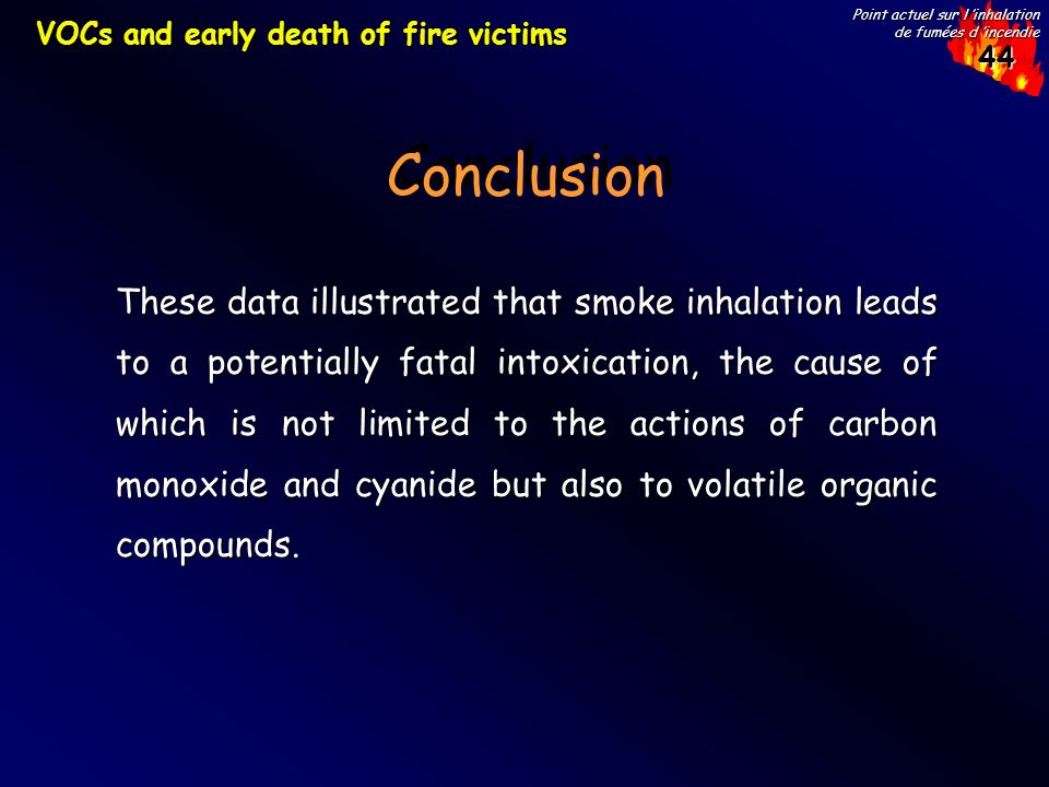 44 Point actuel sur l inhalation de fumées d incendie Conclusion VOCs and early death of fire victims These data illustrated that smoke inhalation leads to a potentially fatal intoxication, the cause of which is not limited to the actions of carbon monoxide and cyanide but also to volatile organic compounds.