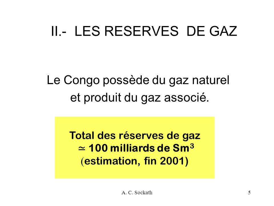 A. C. Sockath5 II.- LES RESERVES DE GAZ Le Congo possède du gaz naturel et produit du gaz associé. Total des réserves de gaz 100 milliards de Sm 3 ( e