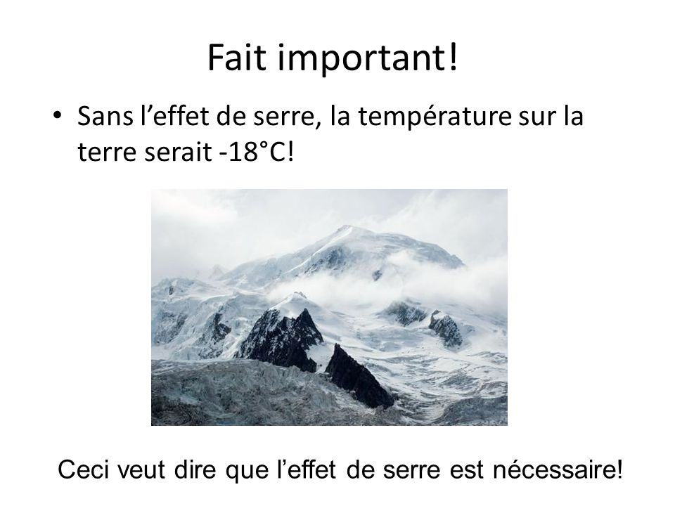 Fait important! Sans leffet de serre, la température sur la terre serait -18°C! Ceci veut dire que leffet de serre est nécessaire!