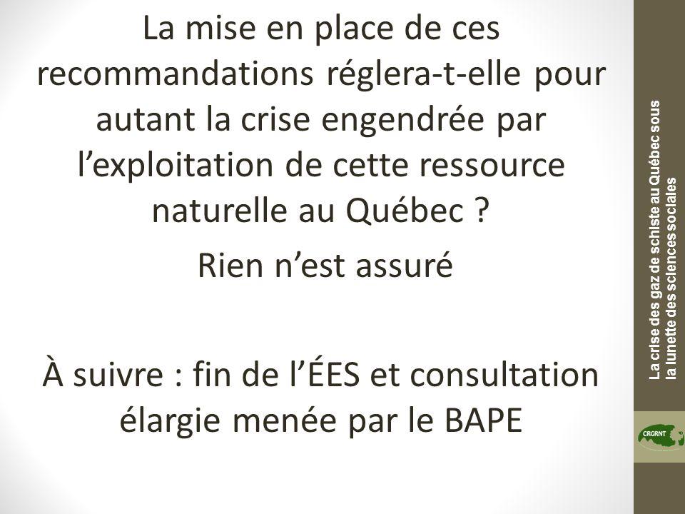 La crise des gaz de schiste au Québec sous la lunette des sciences sociales La mise en place de ces recommandations réglera-t-elle pour autant la crise engendrée par lexploitation de cette ressource naturelle au Québec .