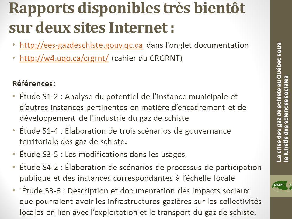 La crise des gaz de schiste au Québec sous la lunette des sciences sociales Rapports disponibles très bientôt sur deux sites Internet : http://ees-gazdeschiste.gouv.qc.ca dans longlet documentation http://ees-gazdeschiste.gouv.qc.ca http://w4.uqo.ca/crgrnt/ (cahier du CRGRNT) http://w4.uqo.ca/crgrnt/ Références: Étude S1-2 : Analyse du potentiel de linstance municipale et dautres instances pertinentes en matière dencadrement et de développement de lindustrie du gaz de schiste Étude S1-4 : Élaboration de trois scénarios de gouvernance territoriale des gaz de schiste.