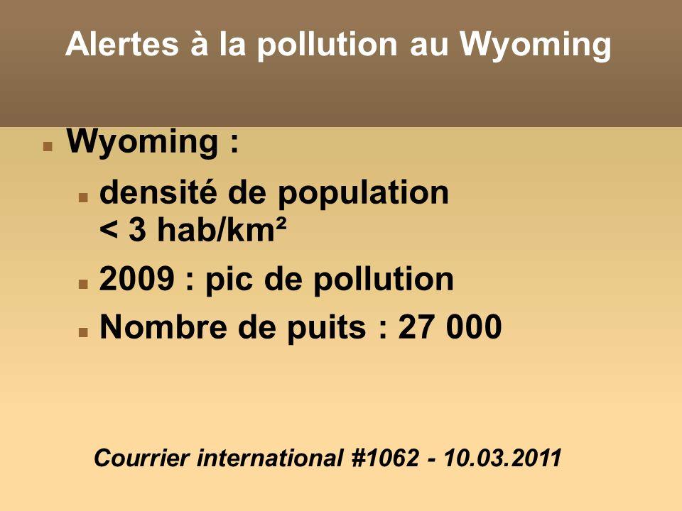 Alertes à la pollution au Wyoming Wyoming : densité de population < 3 hab/km² 2009 : pic de pollution Nombre de puits : 27 000 Courrier international #1062 - 10.03.2011