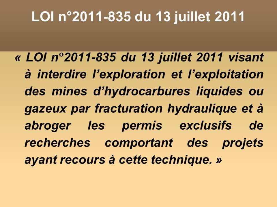 LOI n°2011-835 du 13 juillet 2011 « LOI n°2011-835 du 13 juillet 2011 visant à interdire lexploration et lexploitation des mines dhydrocarbures liquides ou gazeux par fracturation hydraulique et à abroger les permis exclusifs de recherches comportant des projets ayant recours à cette technique.