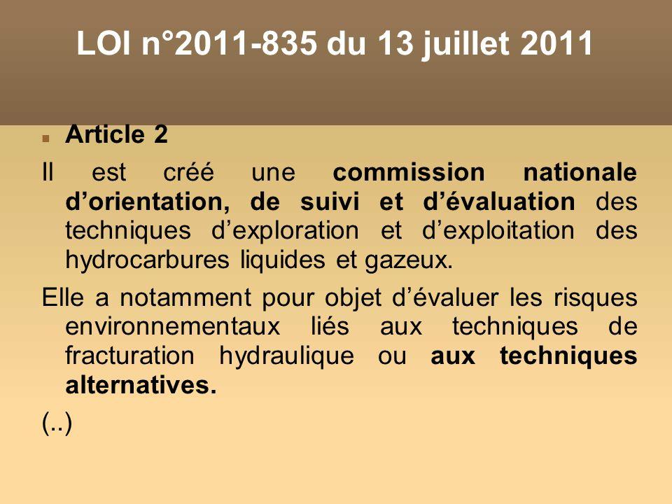 LOI n°2011-835 du 13 juillet 2011 Article 2 Il est créé une commission nationale dorientation, de suivi et dévaluation des techniques dexploration et dexploitation des hydrocarbures liquides et gazeux.