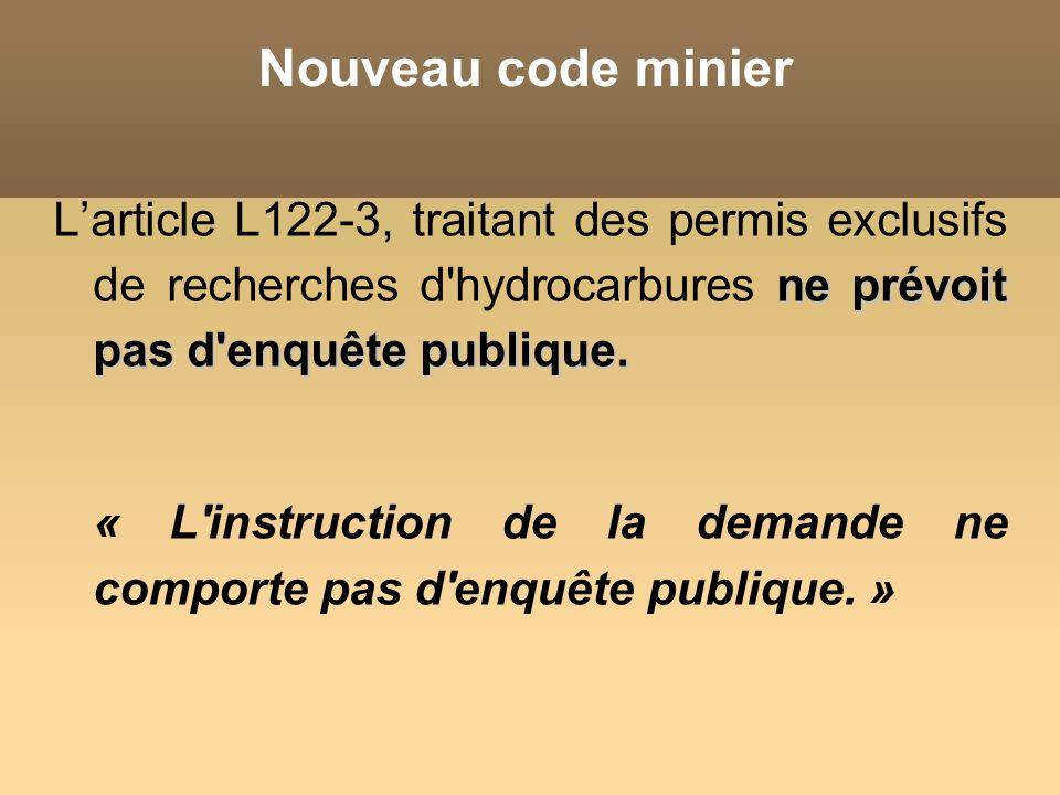 Nouveau code minier ne prévoit pas d'enquête publique. Larticle L122-3, traitant des permis exclusifs de recherches d'hydrocarbures ne prévoit pas d'e