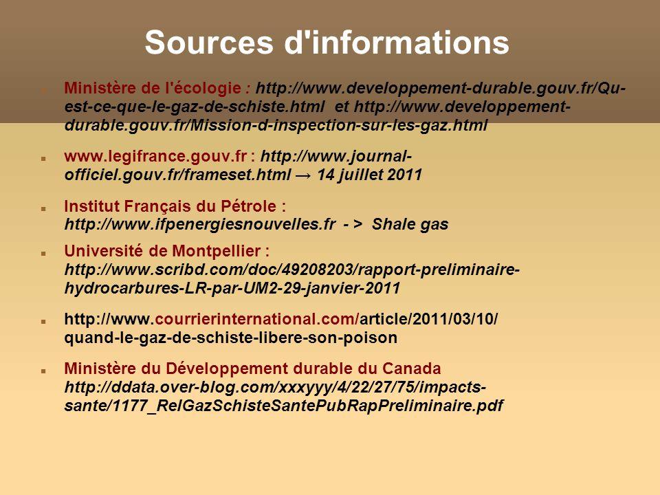Sources d informations Ministère de l écologie : http://www.developpement-durable.gouv.fr/Qu- est-ce-que-le-gaz-de-schiste.html et http://www.developpement- durable.gouv.fr/Mission-d-inspection-sur-les-gaz.html www.legifrance.gouv.fr : http://www.journal- officiel.gouv.fr/frameset.html 14 juillet 2011 Institut Français du Pétrole : http://www.ifpenergiesnouvelles.fr - > Shale gas Université de Montpellier : http://www.scribd.com/doc/49208203/rapport-preliminaire- hydrocarbures-LR-par-UM2-29-janvier-2011 http://www.courrierinternational.com/article/2011/03/10/ quand-le-gaz-de-schiste-libere-son-poison Ministère du Développement durable du Canada http://ddata.over-blog.com/xxxyyy/4/22/27/75/impacts- sante/1177_RelGazSchisteSantePubRapPreliminaire.pdf