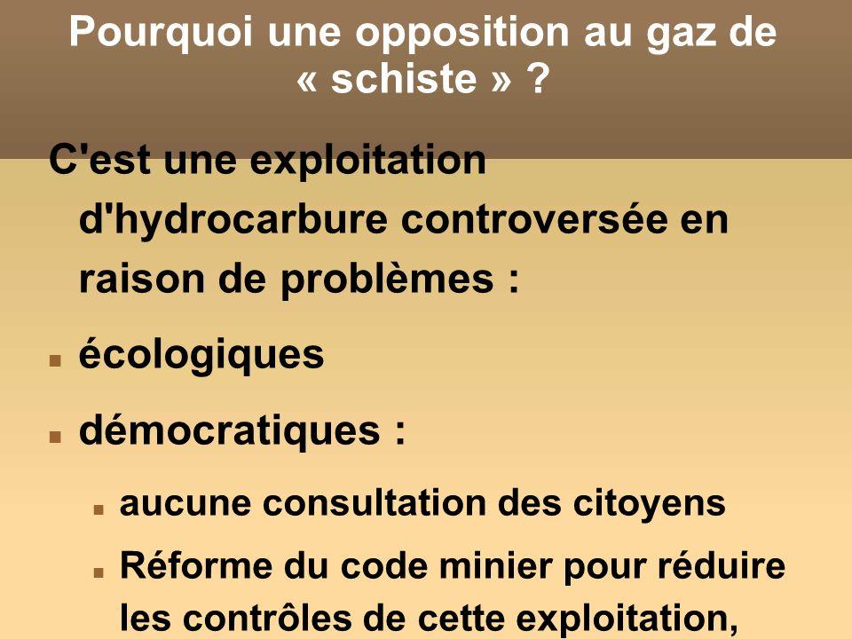 Pourquoi une opposition au gaz de « schiste » ? C'est une exploitation d'hydrocarbure controversée en raison de problèmes : écologiques démocratiques