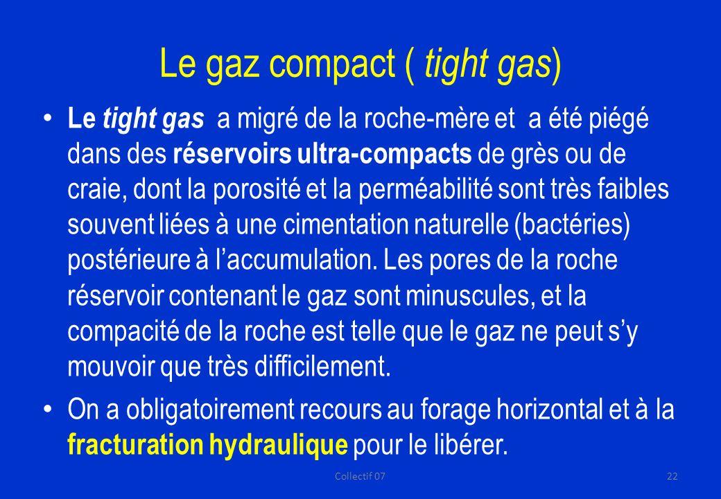 Le gaz compact ( tight gas ) Le tight gas a migré de la roche-mère et a été piégé dans des réservoirs ultra-compacts de grès ou de craie, dont la porosité et la perméabilité sont très faibles souvent liées à une cimentation naturelle (bactéries) postérieure à laccumulation.