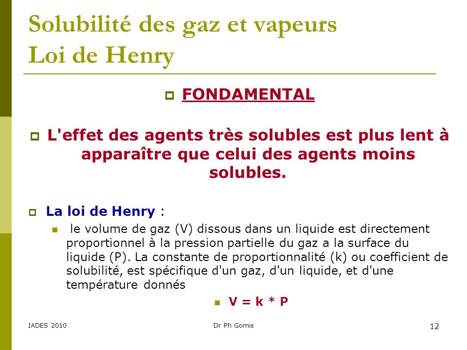 IADES 2010Dr Ph Gomis 12 Solubilité des gaz et vapeurs Loi de Henry FONDAMENTAL L'effet des agents très solubles est plus lent à apparaître que celui