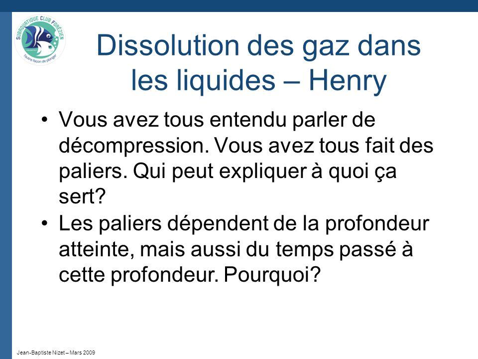 Jean-Baptiste Nizet – Mars 2009 Dissolution des gaz dans les liquides – Henry Vous avez tous entendu parler de décompression. Vous avez tous fait des
