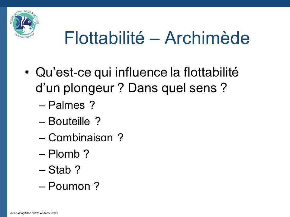 Jean-Baptiste Nizet – Mars 2009 Flottabilité – Archimède Quest-ce qui influence la flottabilité dun plongeur ? Dans quel sens ? –Palmes ? –Bouteille ?