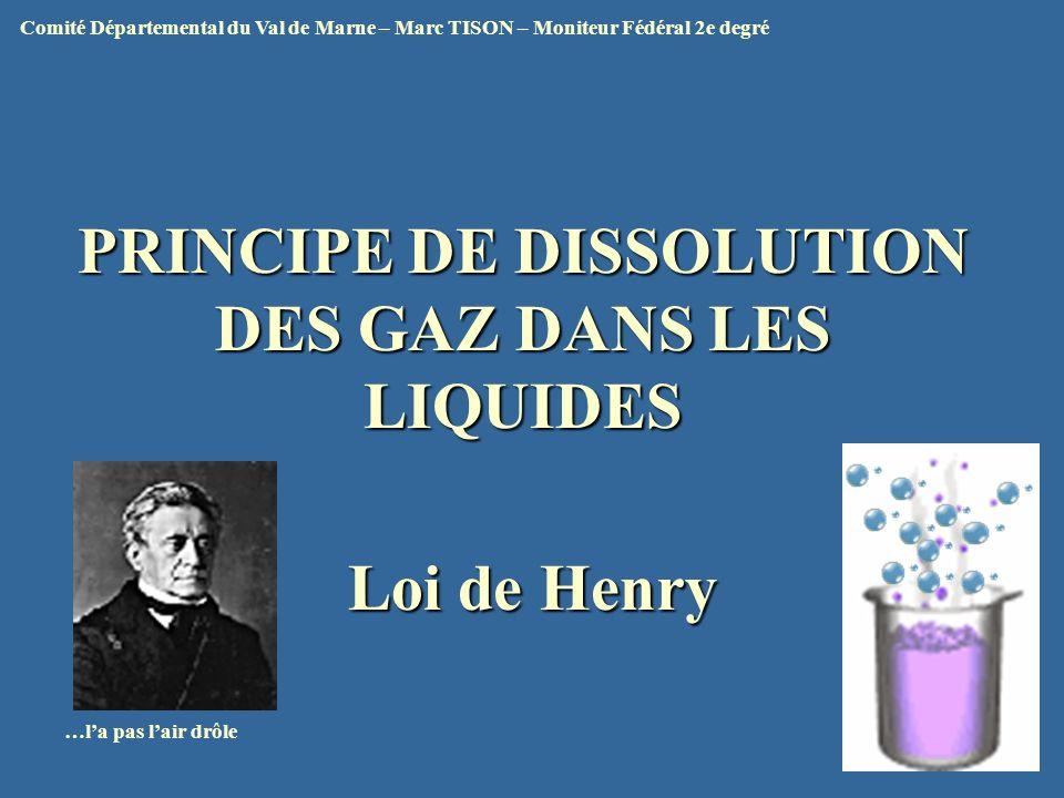 PRINCIPE DE DISSOLUTION DES GAZ DANS LES LIQUIDES Loi de Henry …la pas lair drôle Comité Départemental du Val de Marne – Marc TISON – Moniteur Fédéral