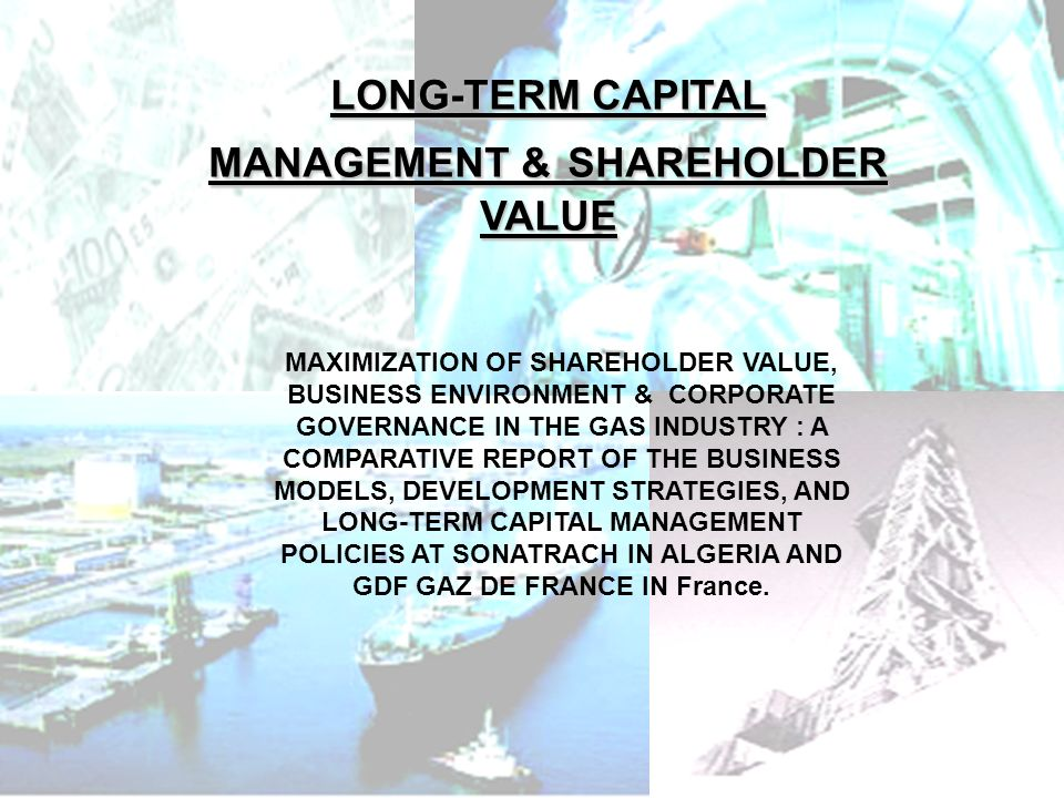 PHLatimer@aol.com1 MAXIMIZATION OF SHAREHOLDER VALUE, BUSINESS ENVIRONMENT & CORPORATE GOVERNANCE IN THE GAS INDUSTRY : A COMPARATIVE REPORT OF THE BUSINESS MODELS, DEVELOPMENT STRATEGIES, AND LONG-TERM CAPITAL MANAGEMENT POLICIES AT SONATRACH IN ALGERIA AND GDF GAZ DE FRANCE IN France.
