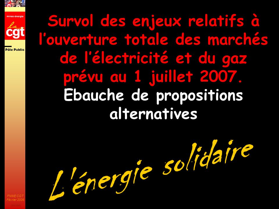 Pôle Public JMK 2003 FNME CGT Février 2006 1 Survol des enjeux relatifs à louverture totale des marchés de lélectricité et du gaz prévu au 1 juillet 2007.